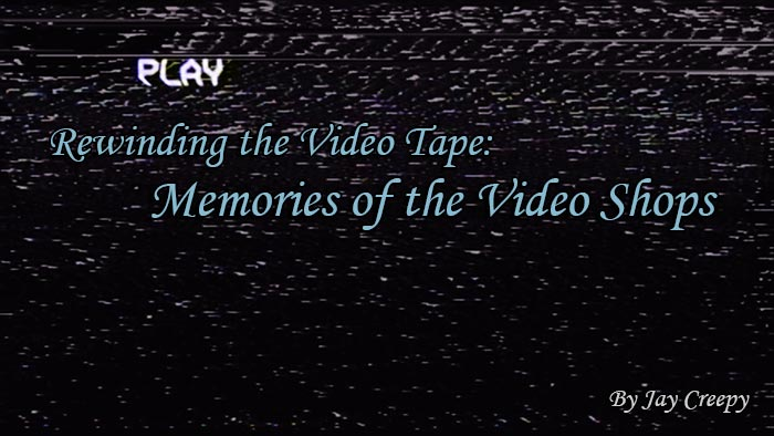 Rewinding the Video Tape: Memories of the Video Shops by Jay Creepy