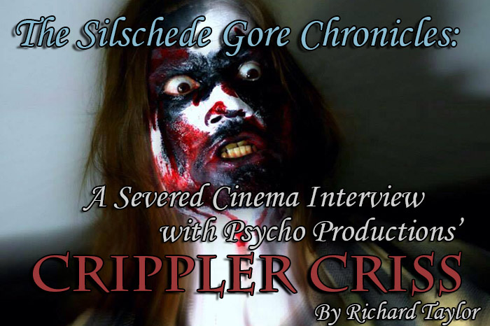 The Silschede Gore Chronicles: A Severed Cinema Interview with Psycho Productions Crippler Criss. By Richard Taylor.